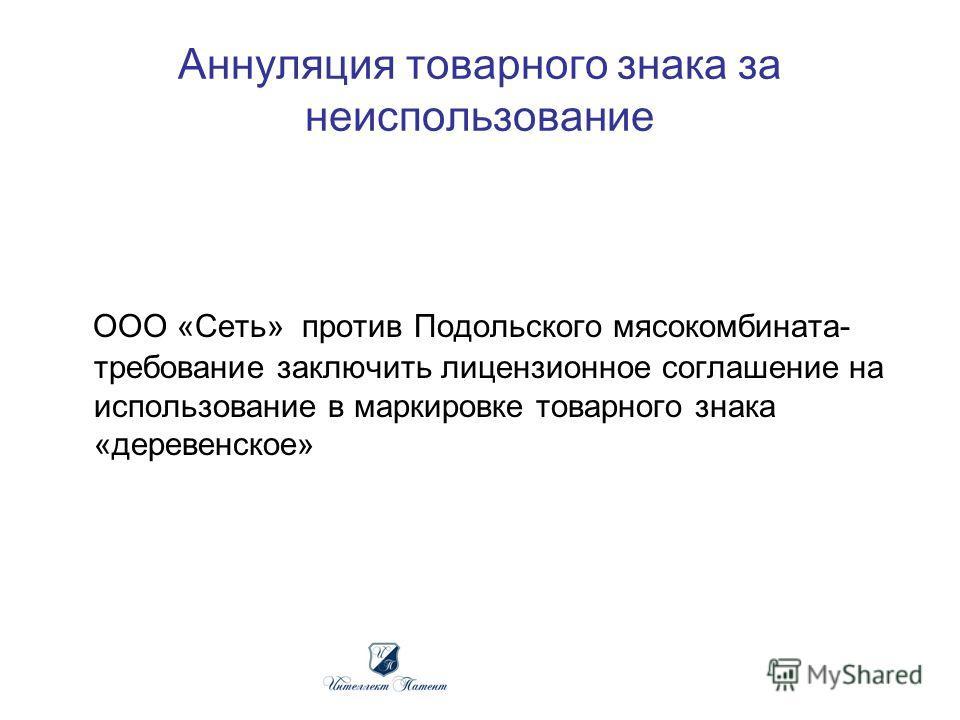 Аннуляция товарного знака за неиспользование ООО «Сеть» против Подольского мясокомбината- требование заключить лицензионное соглашение на использование в маркировке товарного знака «деревенское»