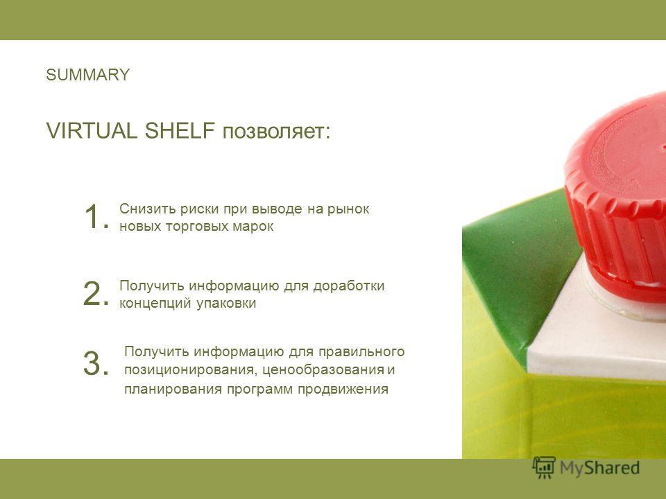 SUMMARY VIRTUAL SHELF позволяет: Получить информацию для доработки концепций упаковки Снизить риски при выводе на рынок новых торговых марок Получить информацию для правильного позиционирования, ценообразования и планирования программ продвижения 1.