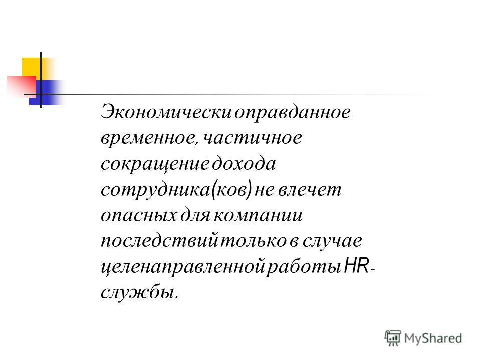 Экономически оправданное временное, частичное сокращение дохода сотрудника ( ков ) не влечет опасных для компании последствий только в случае целенаправленной работы HR - службы.