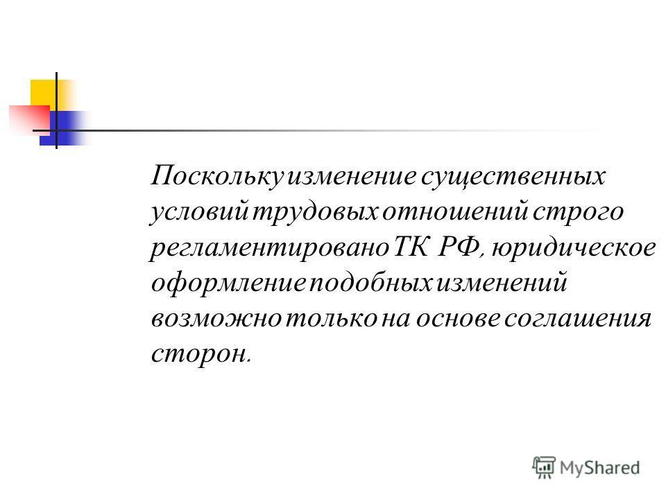 Поскольку изменение существенных условий трудовых отношений строго регламентировано ТК РФ, юридическое оформление подобных изменений возможно только на основе соглашения сторон.