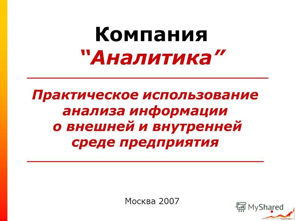 Практическое использование анализа информации о внешней и внутренней среде предприятия Москва 2007 КомпанияАналитика