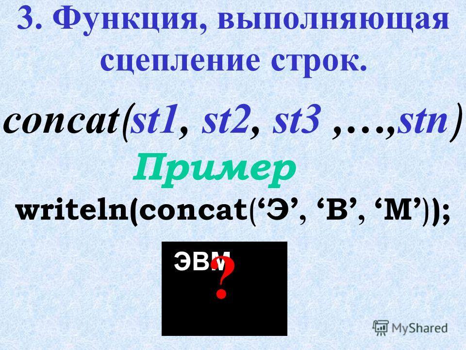 2. Функция, копирующая из строки st n символов, начиная с i-того. writeln(copy ( st, 3, 5 ) ); Пример copy ( st, i, n ) форма ?