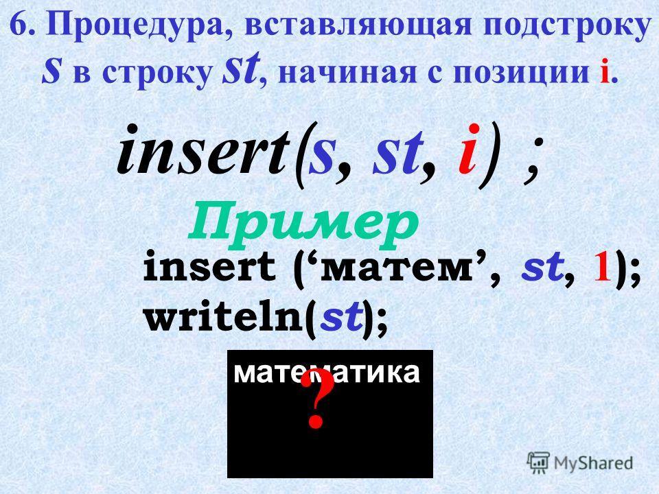 delete ( st, 1, 6 ); writeln( st ); Пример delete ( st, i, n ); атика ? 5. Процедура, удаляющая из строки st n символов, начиная с i-того.