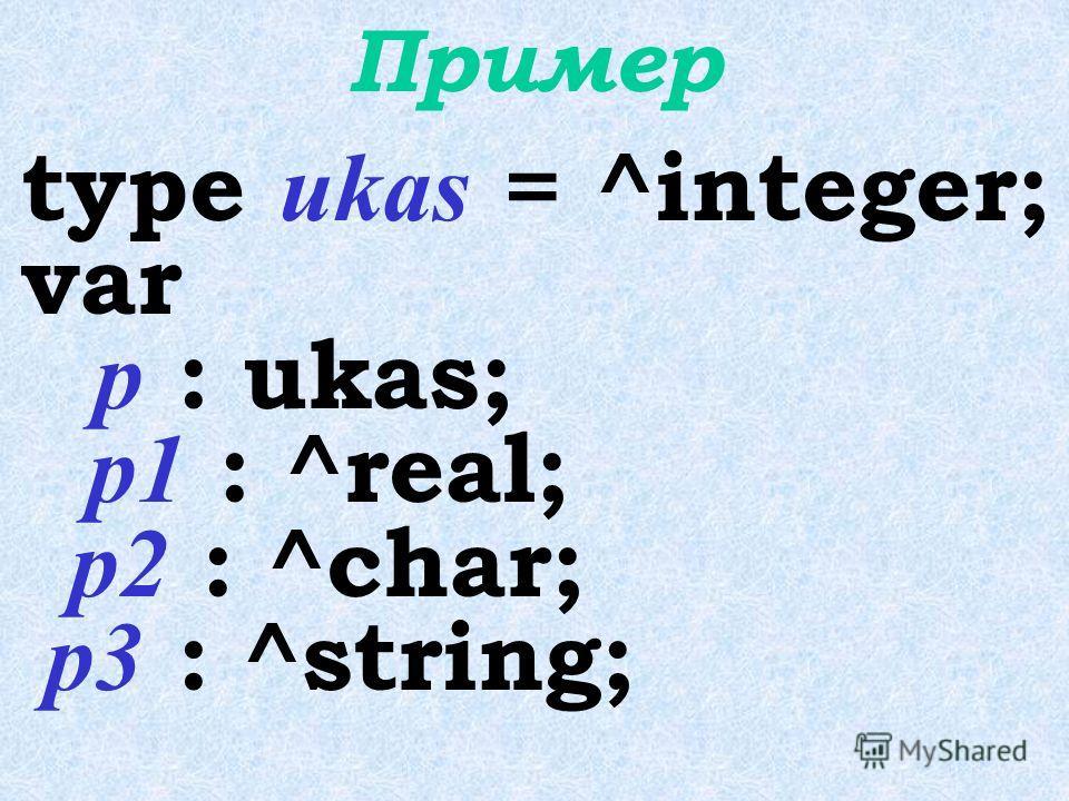 Формат описания указателя type  =^ ; var  : < имя типа>; или var  :^  ;