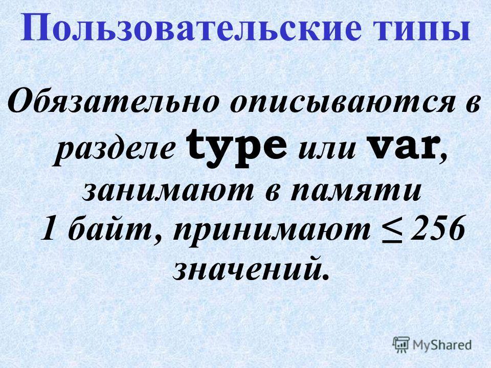 Стандартные типы ТипДиапазон значенийПамять, байт Ц е л ы е byte 0.. 255 1 shortint -128.. 127 1 integer -32768.. 32767 2 word 0.. 65535 2 longint -2147483648.. 2147483647 4 В е щ е с т в е н н ы еВ е щ е с т в е н н ы е real 2.9 *10 -39.. 1.7 *10 +3