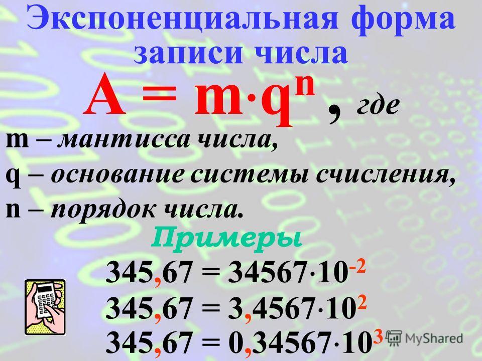 В этом формате в ОП ЭВМ хранятся вещественные числа (десятичные дроби). Представление чисел в формате с плавающей запятой Положение запятой в записи числа может изменяться. Формат с плавающей запятой базируется на экспоненциальной форме записи числа.