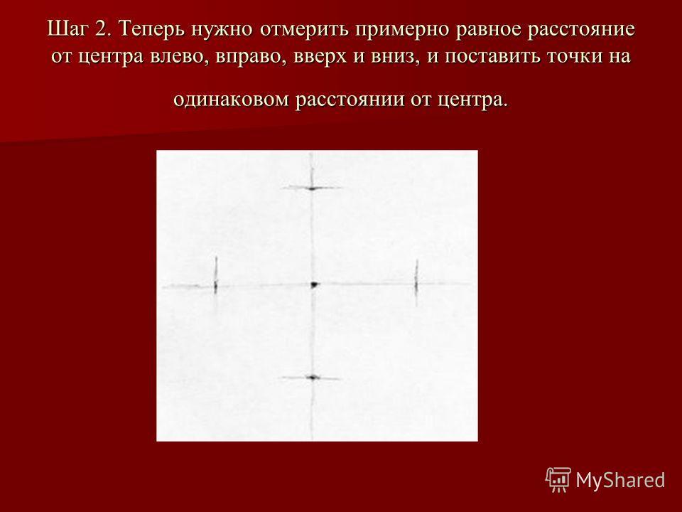 Шаг 2. Теперь нужно отмерить примерно равное расстояние от центра влево, вправо, вверх и вниз, и поставить точки на одинаковом расстоянии от центра.