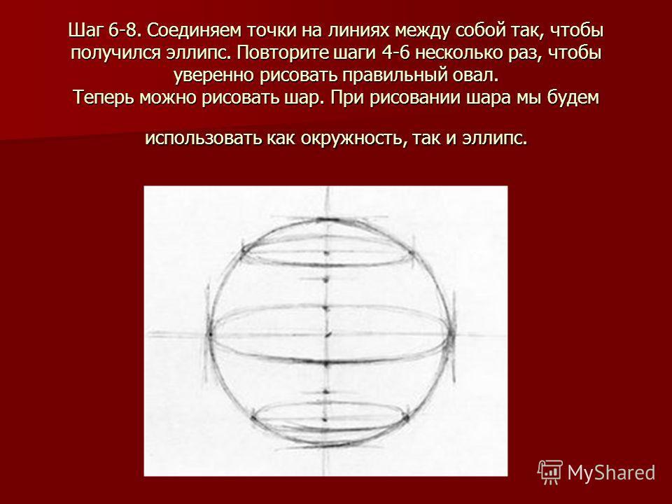 Шаг 6-8. Соединяем точки на линиях между собой так, чтобы получился эллипс. Повторите шаги 4-6 несколько раз, чтобы уверенно рисовать правильный овал. Теперь можно рисовать шар. При рисовании шара мы будем использовать как окружность, так и эллипс.