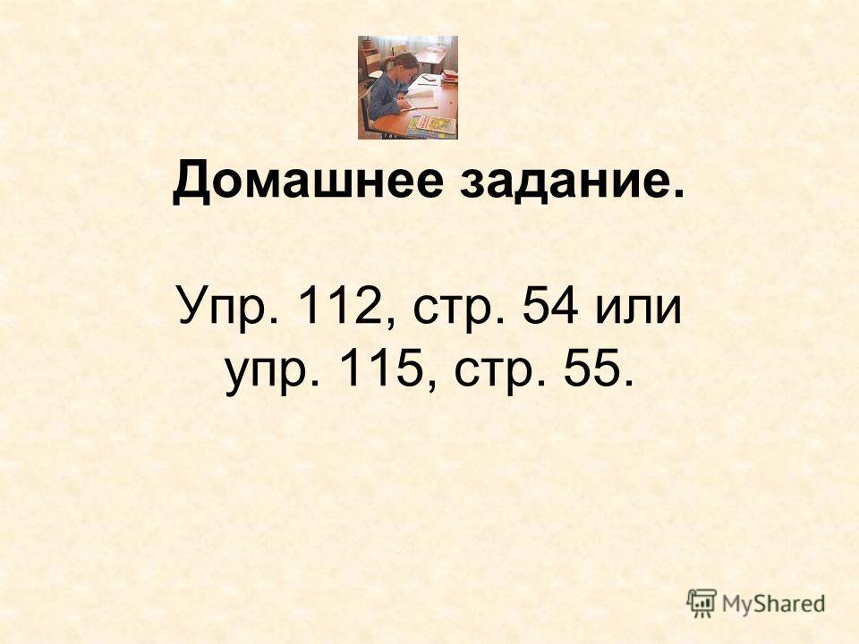 Домашнее задание. Упр. 112, стр. 54 или упр. 115, стр. 55.