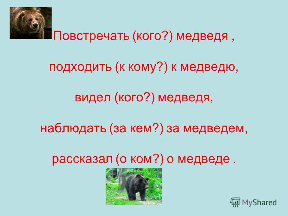 Повстречать (кого?) медведя, подходить (к кому?) к медведю, видел (кого?) медведя, наблюдать (за кем?) за медведем, рассказал (о ком?) о медведе.