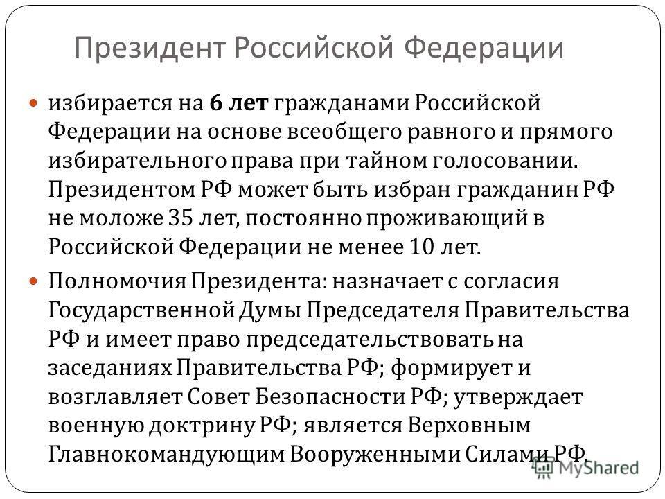 Президент Российской Федерации избирается на 6 лет гражданами Российской Федерации на основе всеобщего равного и прямого избирательного права при тайном голосовании. Президентом РФ может быть избран гражданин РФ не моложе 35 лет, постоянно проживающи