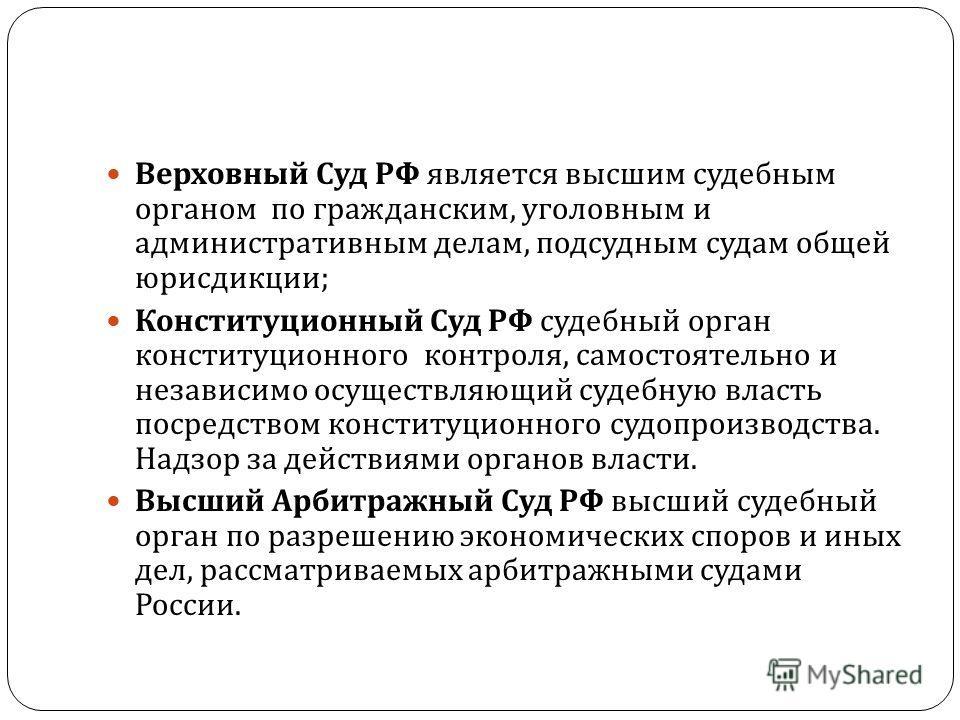 Верховный Суд РФ является высшим судебным органом по гражданским, уголовным и административным делам, подсудным судам общей юрисдикции ; Конституционный Суд РФ судебный орган конституционного контроля, самостоятельно и независимо осуществляющий судеб