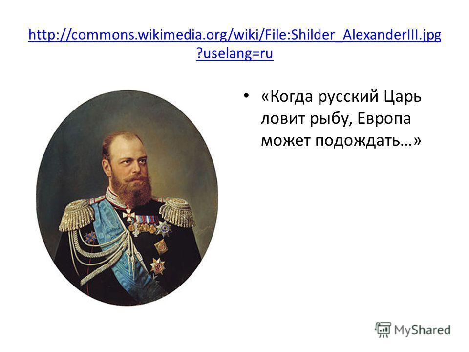 http://commons.wikimedia.org/wiki/File:Shilder_AlexanderIII.jpg ?uselang=ru «Когда русский Царь ловит рыбу, Европа может подождать…»