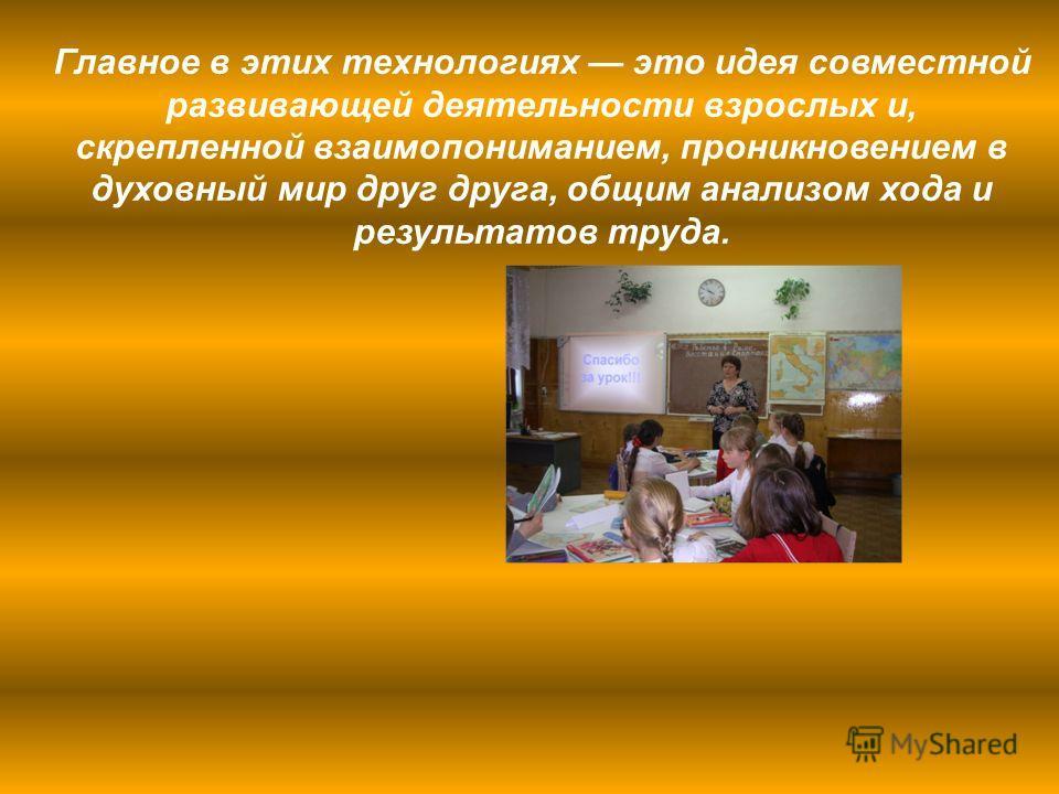 Главное в этих технологиях это идея совместной развивающей деятельности взрослых и, скрепленной взаимопониманием, проникновением в духовный мир друг друга, общим анализом хода и результатов труда.