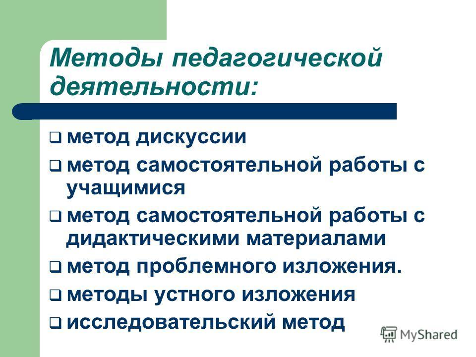 Методы педагогической деятельности: метод дискуссии метод самостоятельной работы с учащимися метод самостоятельной работы с дидактическими материалами метод проблемного изложения. методы устного изложения исследовательский метод