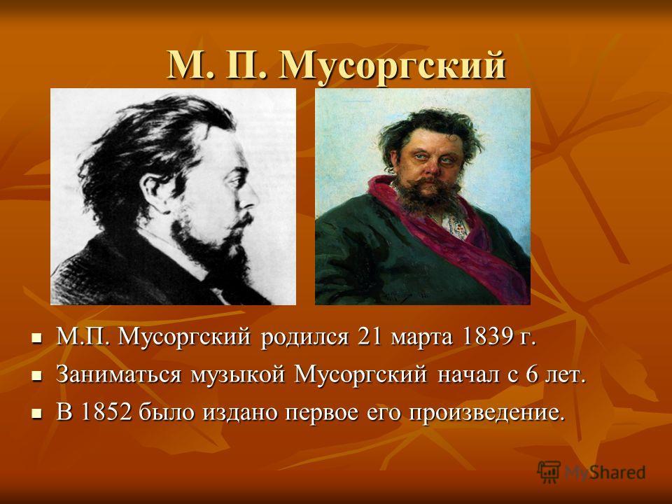 М. П. Мусоргский М.П. Мусоргский родился 21 марта 1839 г. М.П. Мусоргский родился 21 марта 1839 г. Заниматься музыкой Мусоргский начал с 6 лет. Заниматься музыкой Мусоргский начал с 6 лет. В 1852 было издано первое его произведение. В 1852 было издан