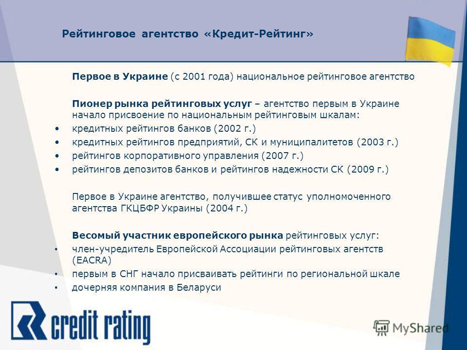 Рейтинговое агентство «Кредит-Рейтинг» Первое в Украине (с 2001 года) национальное рейтинговое агентство Пионер рынка рейтинговых услуг – агентство первым в Украине начало присвоение по национальным рейтинговым шкалам: кредитных рейтингов банков (200