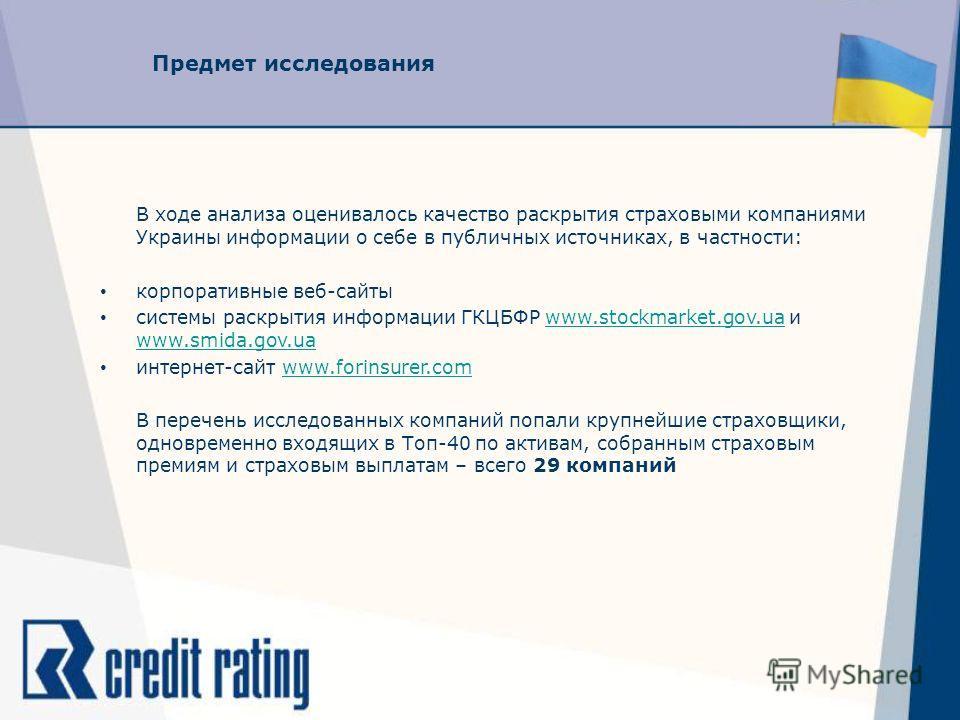 Предмет исследования В ходе анализа оценивалось качество раскрытия страховыми компаниями Украины информации о себе в публичных источниках, в частности: корпоративные веб-сайты системы раскрытия информации ГКЦБФР www.stockmarket.gov.ua и www.smida.gov