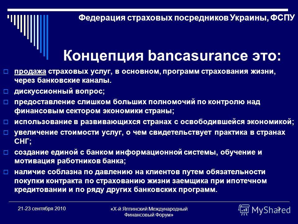 «X-й Ялтинский Международный Финансовый Форум» 3 21-23 сентября 2010 Концепция bancasurance это: продажа страховых услуг, в основном, программ страхования жизни, через банковские каналы. дискуссионный вопрос; предоставление слишком больших полномочий