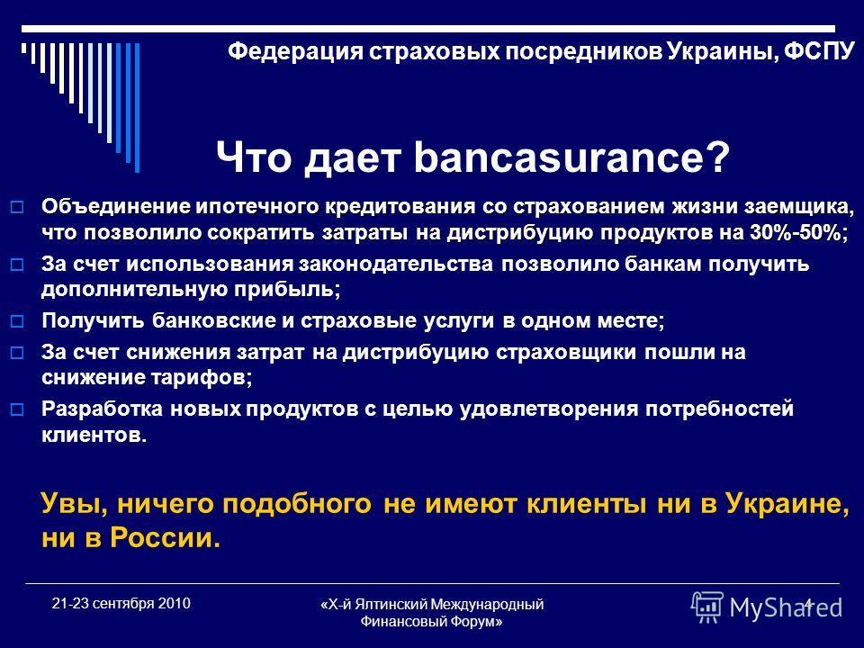 «X-й Ялтинский Международный Финансовый Форум» 4 21-23 сентября 2010 Что дает bancasurance? Объединение ипотечного кредитования со страхованием жизни заемщика, что позволило сократить затраты на дистрибуцию продуктов на 30%-50%; Объединение ипотечног