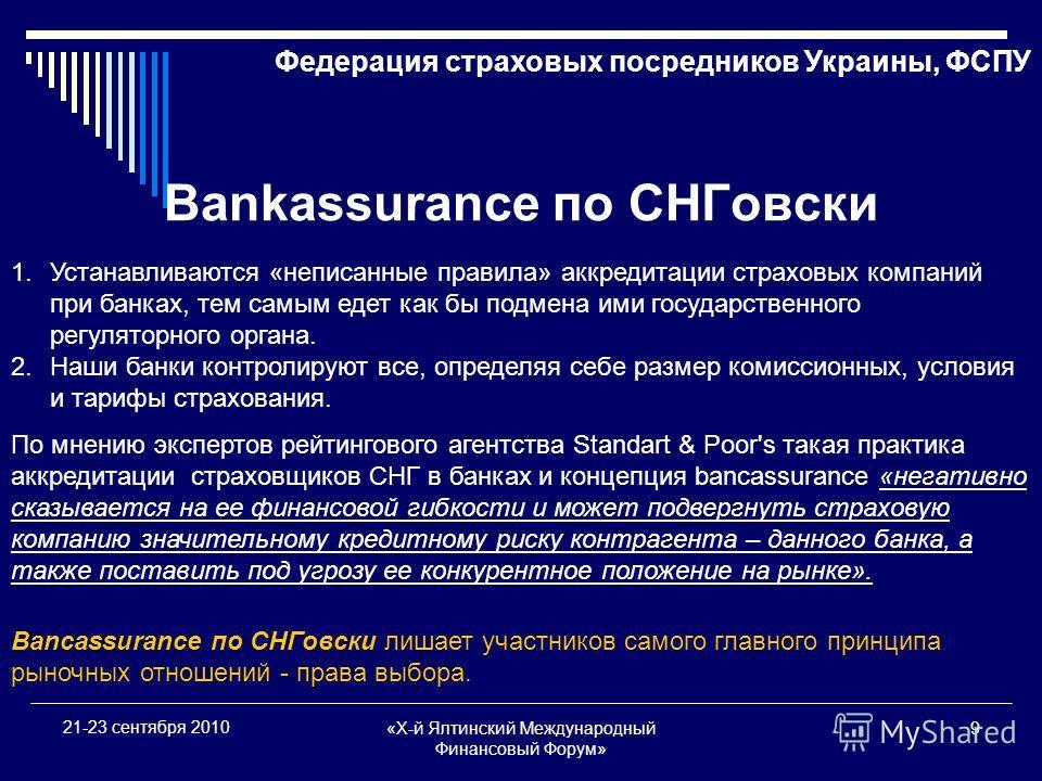 «X-й Ялтинский Международный Финансовый Форум» 9 21-23 сентября 2010 Bankassurance по СНГовски 1.Устанавливаются «неписанные правила» аккредитации страховых компаний при банках, тем самым едет как бы подмена ими государственного регуляторного органа.