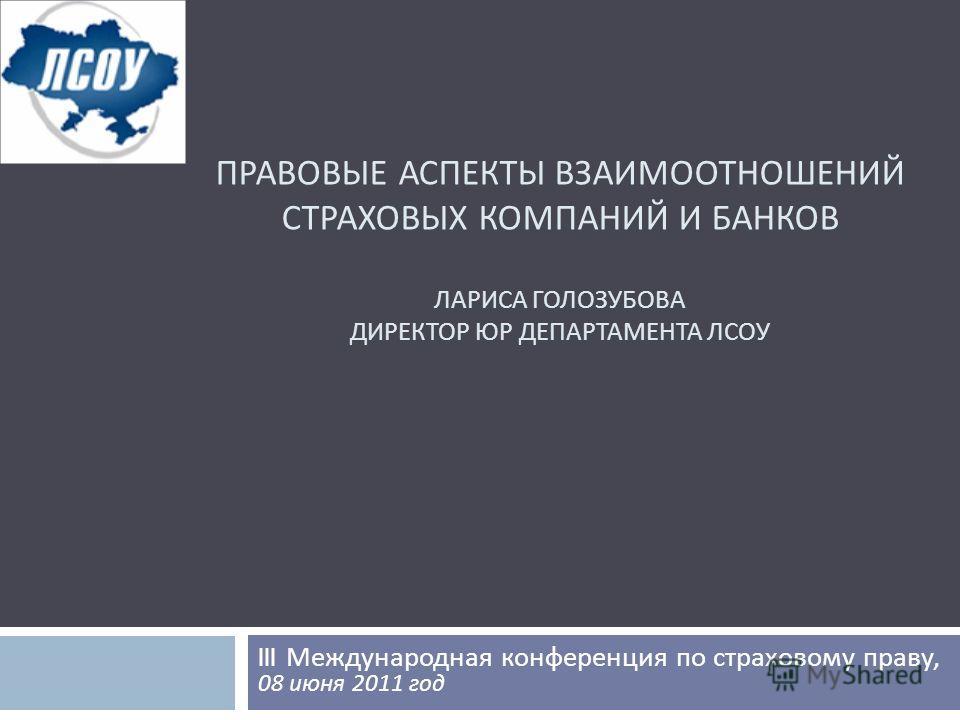ПРАВОВЫЕ АСПЕКТЫ ВЗАИМООТНОШЕНИЙ СТРАХОВЫХ КОМПАНИЙ И БАНКОВ ЛАРИСА ГОЛОЗУБОВА ДИРЕКТОР ЮР ДЕПАРТАМЕНТА ЛСОУ III Международная конференция по страховому праву, 08 июня 2011 год