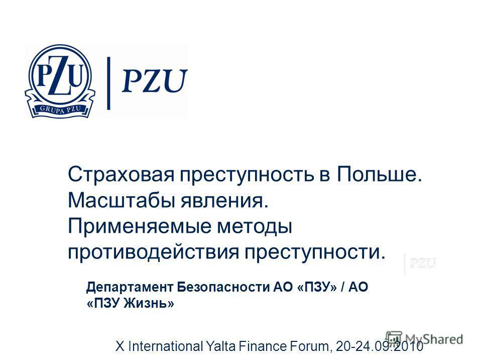 X International Yalta Finance Forum, 20-24.09.2010 Департамент Безопасности АО «ПЗУ» / АО «ПЗУ Жизнь» Страховая преступность в Польше. Масштабы явления. Применяемые методы противодействия преступности.