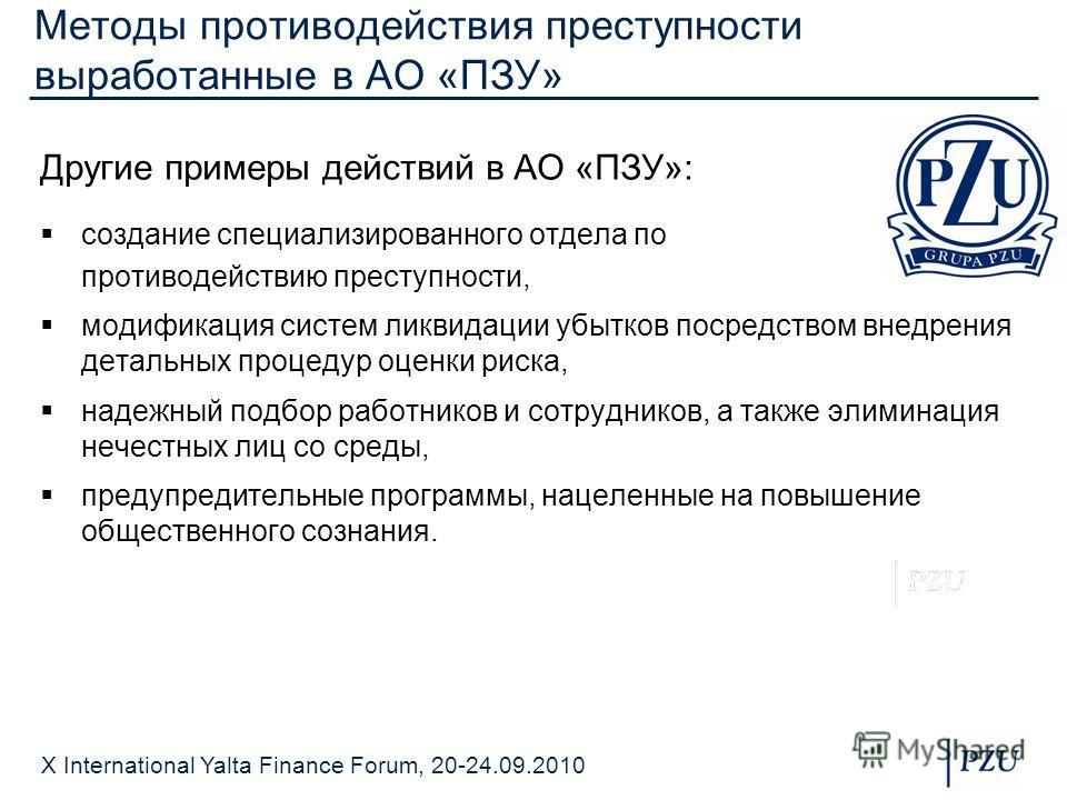 X International Yalta Finance Forum, 20-24.09.2010 Методы противодействия преступности выработанные в АО «ПЗУ» Другие примеры действий в АО «ПЗУ»: создание специализированного отдела по противодействию преступности, модификация систем ликвидации убыт