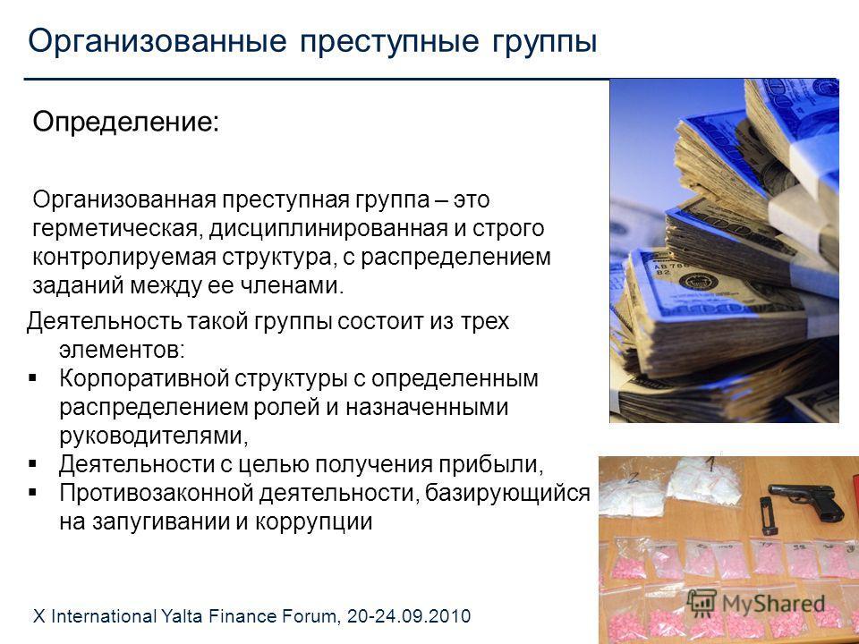 X International Yalta Finance Forum, 20-24.09.2010 Организованные преступные группы Определение: Организованная преступная группа – это герметическая, дисциплинированная и строго контролируемая структура, с распределением заданий между ее членами. Де