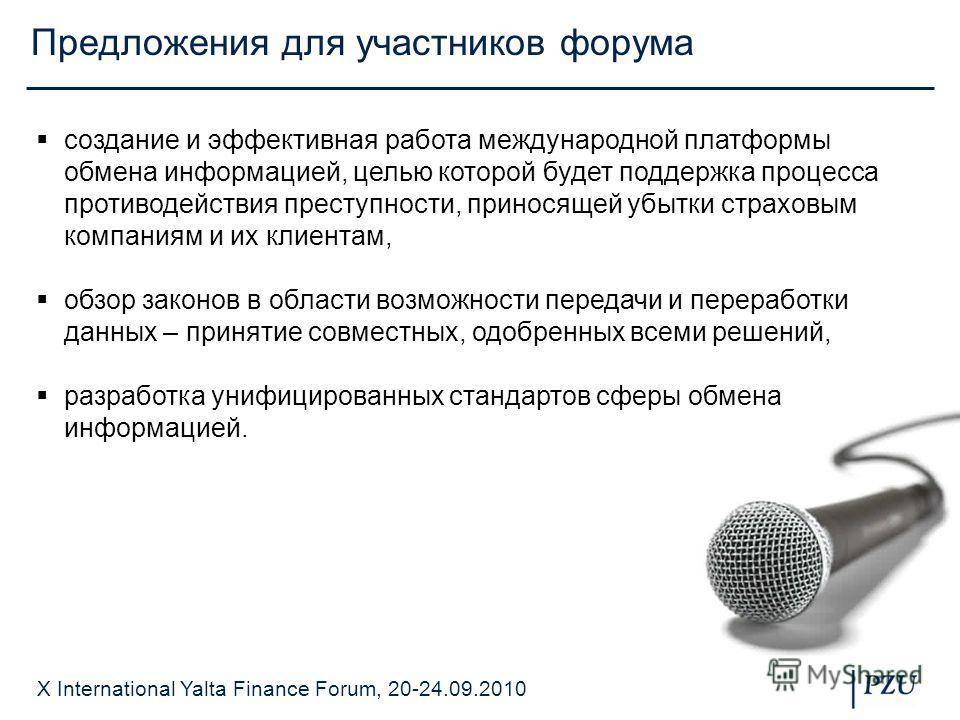 X International Yalta Finance Forum, 20-24.09.2010 Предложения для участников форума создание и эффективная работа международной платформы обмена информацией, целью которой будет поддержка процесса противодействия преступности, приносящей убытки стра