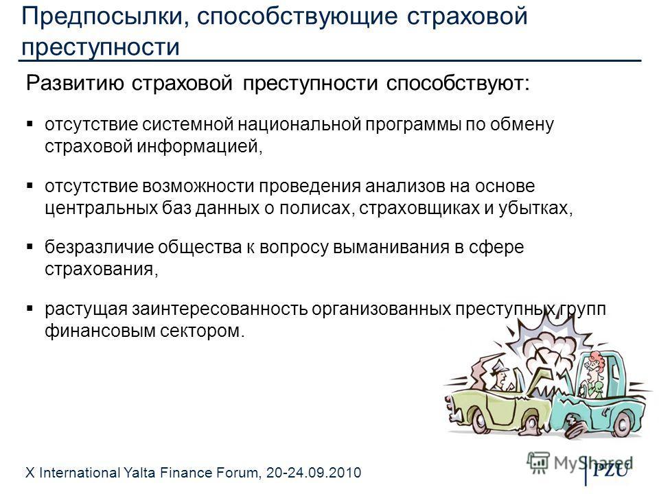 X International Yalta Finance Forum, 20-24.09.2010 Предпосылки, способствующие страховой преступности Развитию страховой преступности способствуют: отсутствие системной национальной программы по обмену страховой информацией, отсутствие возможности пр