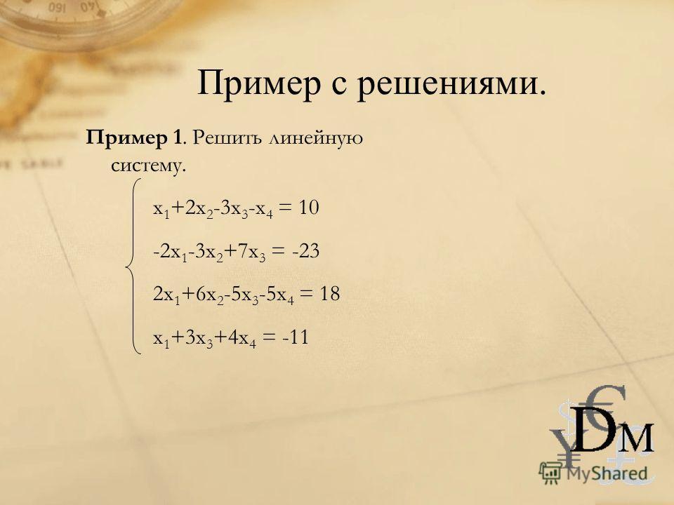П ример с решениями. Пример 1. Решить линейную систему. x 1 +2x 2 -3x 3 -x 4 = 10 -2x 1 -3x 2 +7x 3 = -23 2x 1 +6x 2 -5x 3 -5x 4 = 18 x 1 +3x 3 +4x 4 = -11