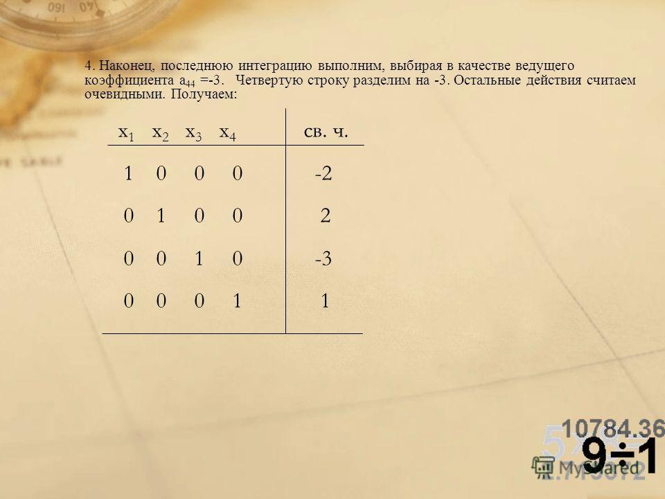 4. Наконец, последнюю интеграцию выполним, выбирая в качестве ведущего коэффициента a 44 =-3. Четвертую строку разделим на -3. Остальные действия считаем очевидными. Получаем: x 1 x 2 x 3 x 4 св. ч. 1 0 0 0 -2 0 1 0 0 2 0 0 1 0 -3 0 0 0 1 1