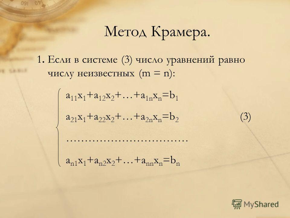 Метод Крамера. 1. Если в системе (3) число уравнений равно числу неизвестных (m = n): a 11 x 1 +a 12 x 2 +…+a 1n x n =b 1 a 21 x 1 +a 22 x 2 +…+a 2n x n =b 2 (3) …………………………… a n1 x 1 +a n2 x 2 +…+a nn x n =b n