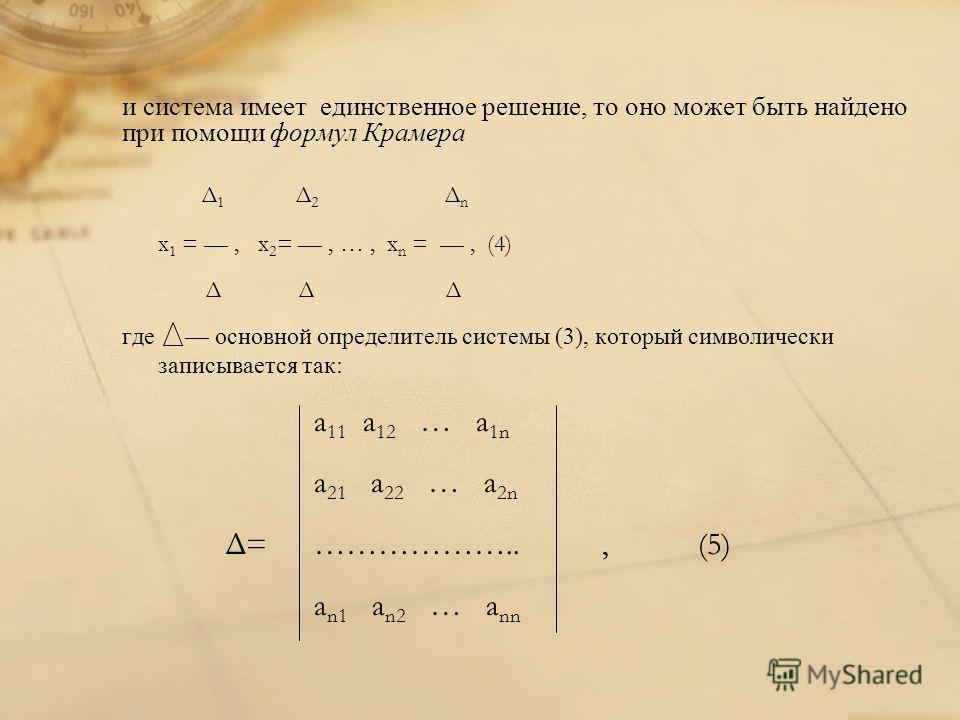 и система имеет единственное решение, то оно может быть найдено при помощи формул Крамера Δ 1 Δ 2 Δ n x 1 = ––, x 2 = ––, …, x n = ––, (4) Δ Δ Δ где основной определитель системы (3), который символически записывается так: a 11 a 12 … a 1n a 21 a 22