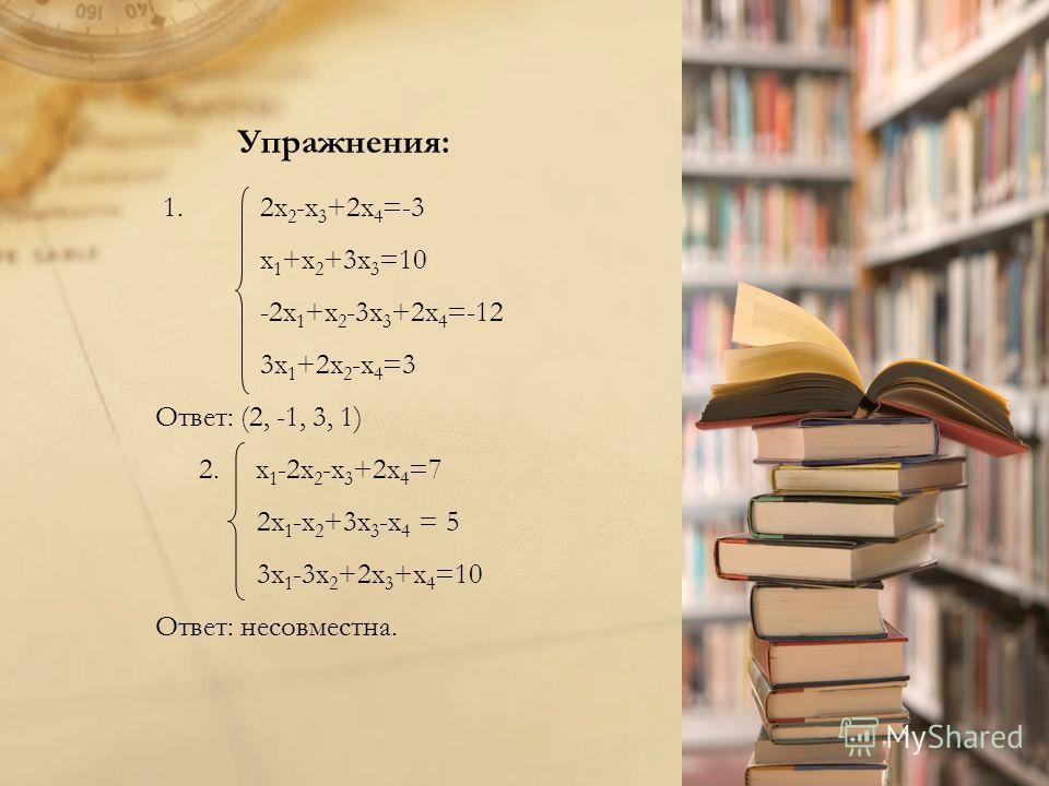 Упражнения: 1.2x 2 -x 3 +2x 4 =-3 x 1 +x 2 +3x 3 =10 -2x 1 +x 2 -3x 3 +2x 4 =-12 3x 1 +2x 2 -x 4 =3 Ответ: (2, -1, 3, 1) 2. x 1 -2x 2 -x 3 +2x 4 =7 2x 1 -x 2 +3x 3 -x 4 = 5 3x 1 -3x 2 +2x 3 +x 4 =10 Ответ: несовместна.
