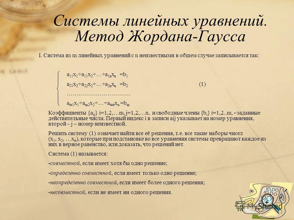 Системы линейных уравнений. Метод Жордана-Гаусса I. Система из m линейных уравнений с n неизвестными в общем случае записывается так: a 11 x 1 +a 11 x 2 +…+a 1n x n =b 1 a 21 x 2 +a 22 x 2 +…+a 2n x n =b 2 (1) …………………………… a m1 x 1 +a m2 x 2 +…+a mn x