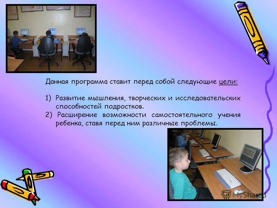 Данная программа ставит перед собой следующие цели: 1)Развитие мышления, творческих и исследовательских способностей подростков. 2) Расширение возможности самостоятельного учения ребенка, ставя перед ним различные проблемы.
