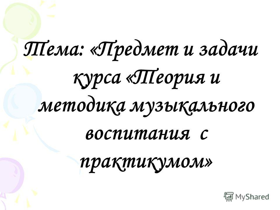 Тема: «Предмет и задачи курса «Теория и методика музыкального воспитания с практикумом»