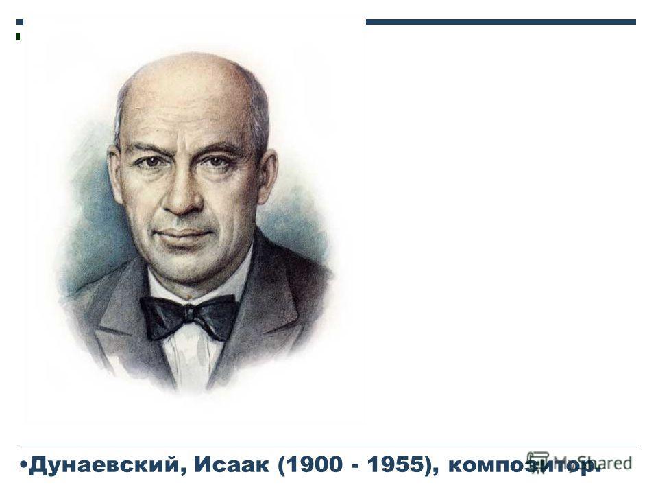 Дунаевский, Исаак (1900 - 1955), композитор.