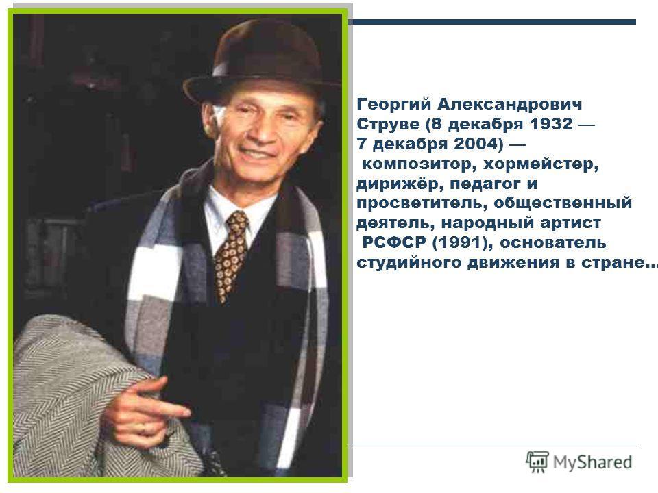 Георгий Александрович Струве (8 декабря 1932 7 декабря 2004) композитор, хормейстер, дирижёр, педагог и просветитель, общественный деятель, народный артист РСФСР (1991), основатель студийного движения в стране…