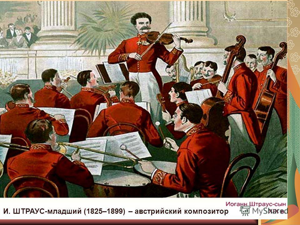 И. ШТРАУС-младший (1825–1899) – австрийский композитор