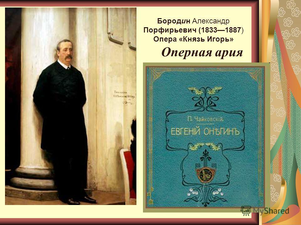 Бородин Александр Порфирьевич (18331887) Опера «Князь Игорь» Оперная ария