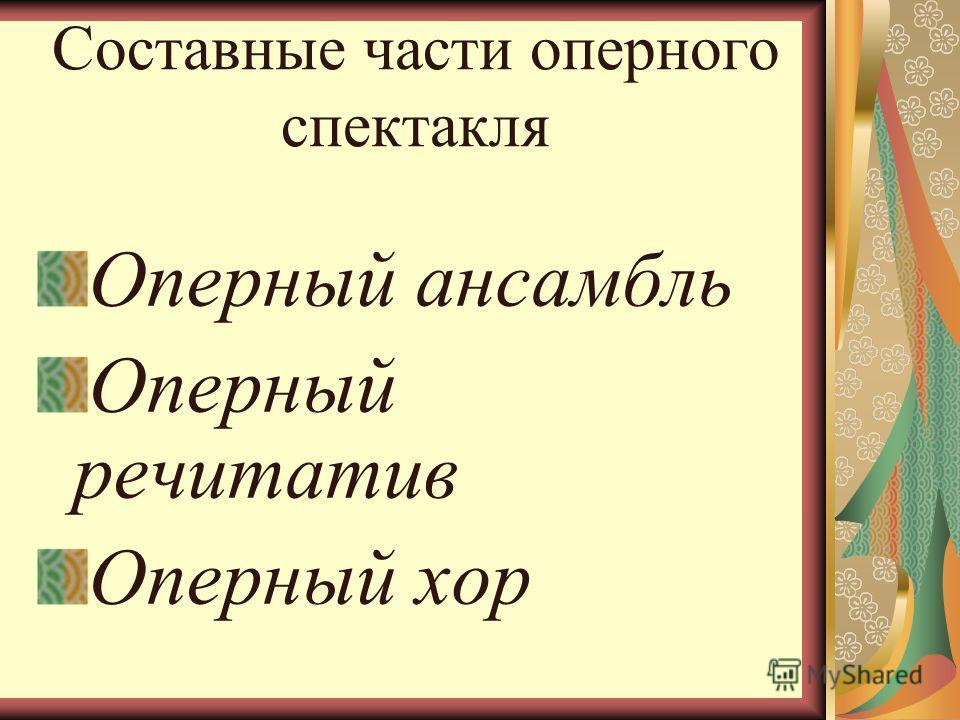 Составные части оперного спектакля Оперный ансамбль Оперный речитатив Оперный хор