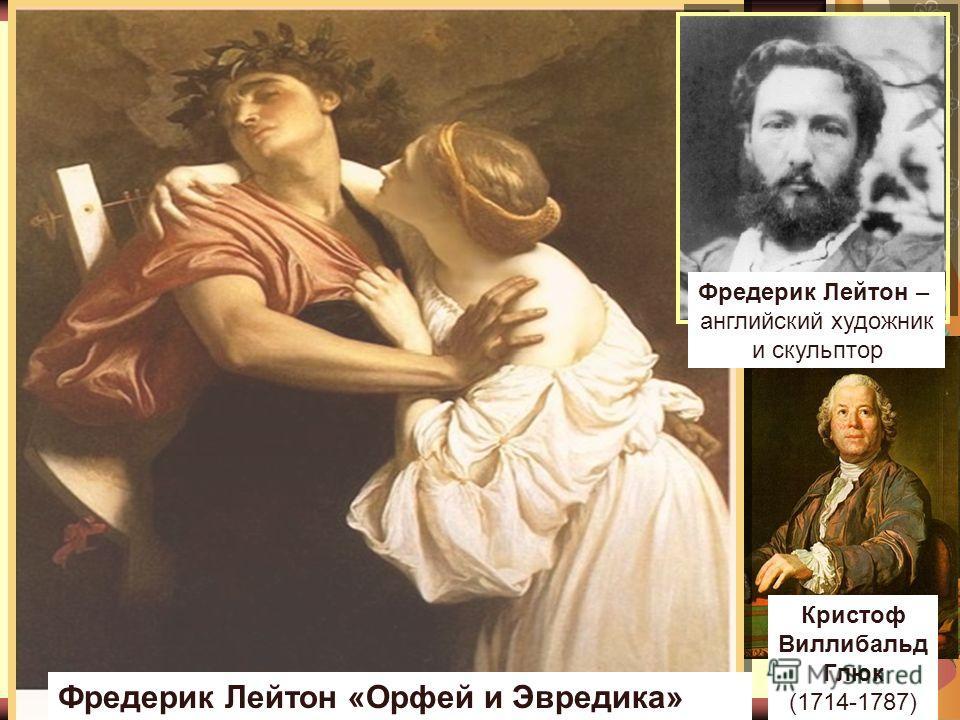 Фредерик Лейтон «Орфей и Эвредика» Фредерик Лейтон – английский художник и скульптор Кристоф Виллибальд Глюк (1714-1787)