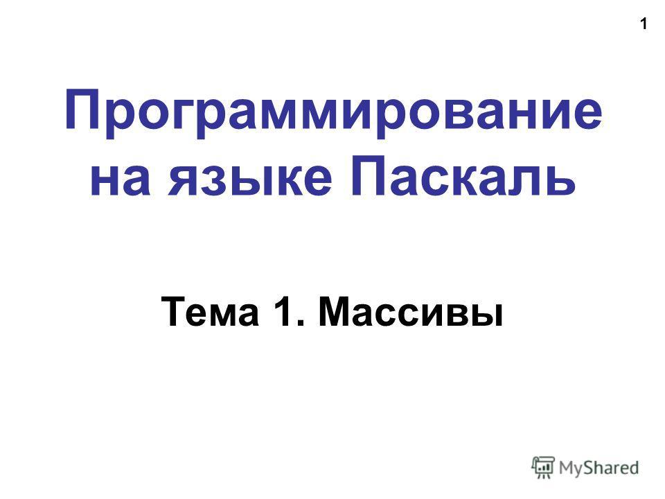 1 Программирование на языке Паскаль Тема 1. Массивы