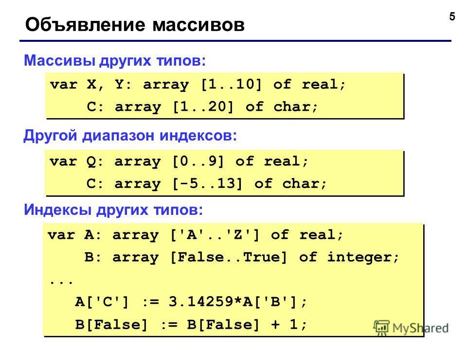 5 Объявление массивов Массивы других типов: Другой диапазон индексов: Индексы других типов: var X, Y: array [1..10] of real; C: array [1..20] of char; var X, Y: array [1..10] of real; C: array [1..20] of char; var Q: array [0..9] of real; C: array [-