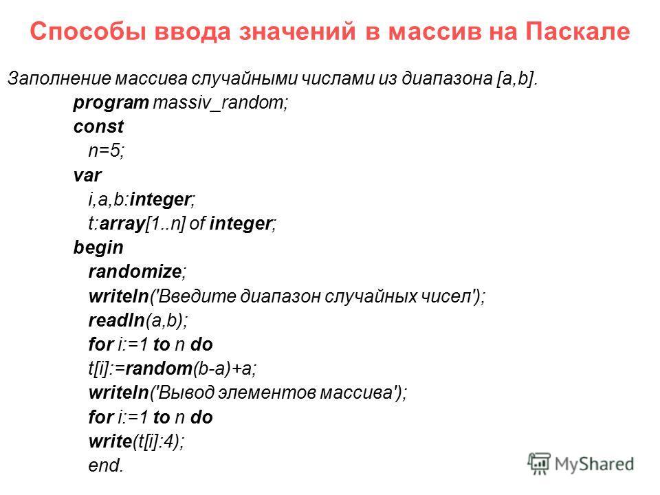 Способы ввода значений в массив на Паскале Заполнение массива случайными числами из диапазона [a,b]. program massiv_random; const n=5; var i,a,b:integer; t:array[1..n] of integer; begin randomize; writeln('Введите диапазон случайных чисел'); readln(a