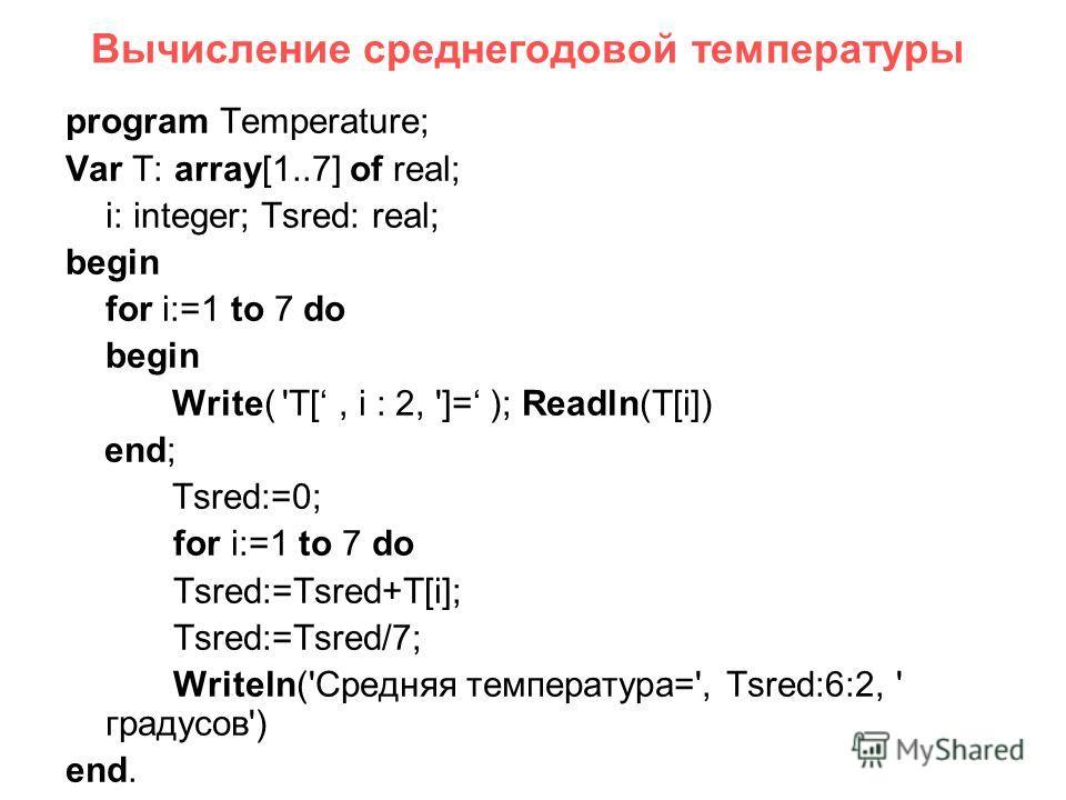 Вычисление среднегодовой температуры program Temperature; Var T: array[1..7] of real; i: integer; Tsred: real; begin for i:=1 to 7 do begin Write( 'T[, i : 2, ']= ); Readln(T[i]) end; Tsred:=0; for i:=1 to 7 do Tsred:=Tsred+T[i]; Tsred:=Tsred/7; Writ