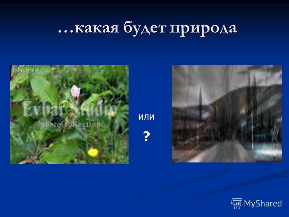 …какая будет природа …какая будет природа или ?